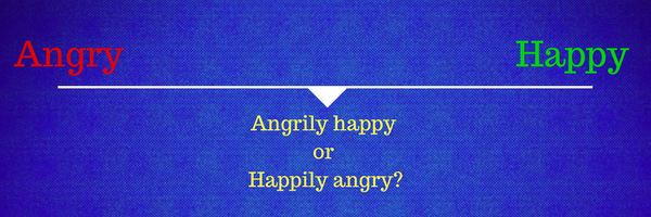 When you are neither happy nor angry, what are you?