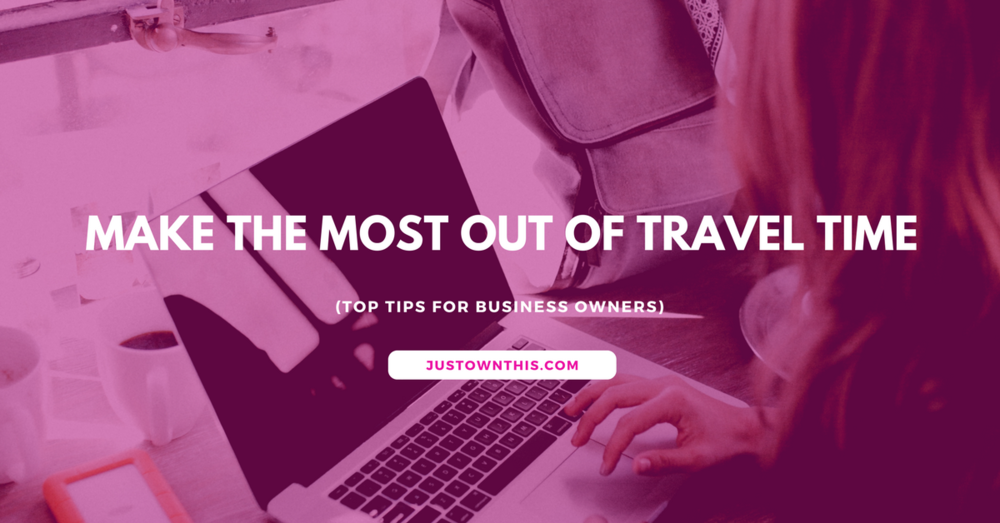 How to Make the Most Out of Your Travel Time - The Total Guide To Traveller Hacks For Entrepreneurs On The Go