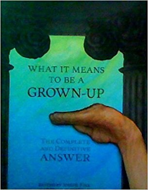 "What It Means to Be A Grown-Up: The Complete and Definitive Answer   edited by Joseph Fink  (Welcome to Night Vale )  Available on Amazon  ""We asked writers, artists, and comedians from all over the country this question that looms over us all. Their answers came in form of essays, short stories, charts, letters, and at least one picture book from over thirty contributors. Here, finally, is the last word on what it means to be a grown-up. You could spend years of painful experience discovering it, or just read this wildly entertaining book. The choice is up to you. We recommend the book, though."""