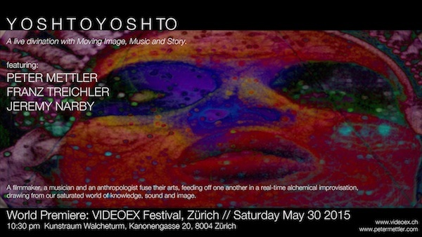 YOSHTO-YOSHTO A live divination with Moving Image, Music and Story. PETER METTLER - FRANZ TREICHLER - JEREMY NARBY Kunstraum Walcheturm, Kanonengasse 20, 8004 Zürich May 30th, 2015 - 10:30pm   A filmmaker, a musician and an anthropologist fuse their arts in a live alchemical improvisation, feeding off one another in real time, drawing from our shared human existence, saturated with knowledge, sound and image. This 3-way fusion mixes hypnotic technologies with oral tradition. It transforms and re-contextualizes self-made and collected materials. In so doing, it engages in a kind of divination of the mediated world's 'unconscious'.
