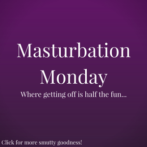 My First Participation in Masturbation Monday!