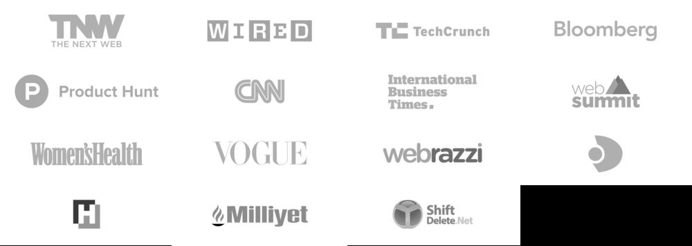 The Next Web. Wired. Tech Crunch. Bloomberg. Product Hunt. CNN. International Business Times. Web Summit. Womens Health. Vogue. Webrazzi. Kanal D. Hurriyet. Millyet. Shift Delete Net