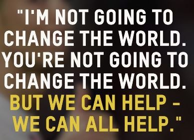 """I'm not going to change the world. You're not going to change the world. But we can help - we can all help."""