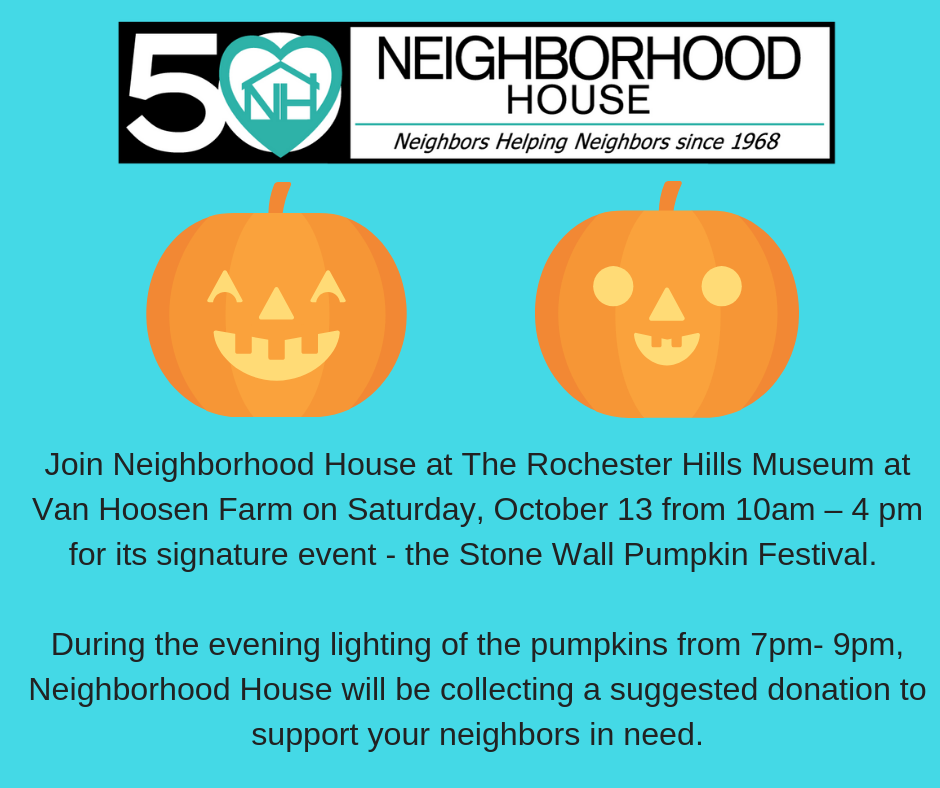 Join Neighborhood House at The Rochester Hills Museum at Van Hoosen Farm on Saturday, October 13 from 10am – 4 pm for its signature event - the Stone Wall Pumpkin Festival.   During the evening lighting of the pumpkins from 7pm- 9pm, Neighborhood House will be collecting a suggested donation to support your neighbors in need.