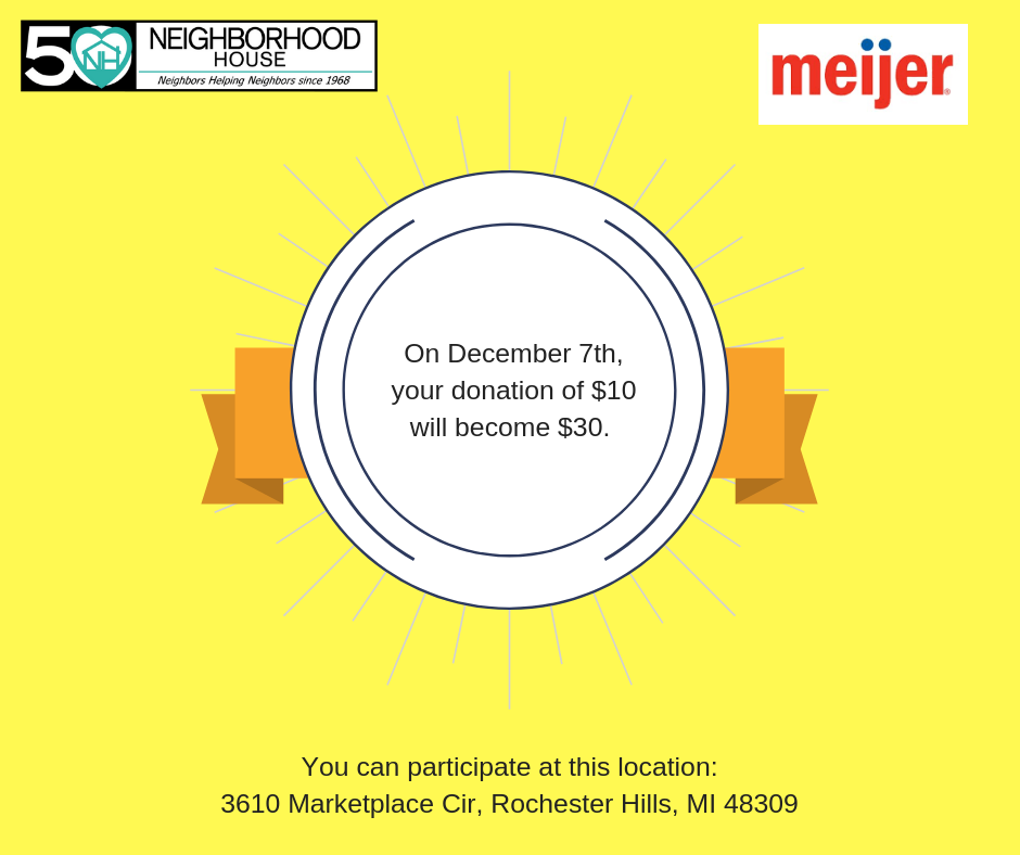 Mark your calendar to turn your $10 donation into $30 at Meijer on December 7th! Simply donate $10 at this Meijer location, and they will take care of the rest! Neighborhood House will also receive a matching donation between November 18th and December 29th. The participating location is 3610 Marketplace Cir, Rochester Hills, MI 48309.