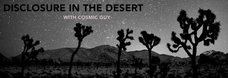 Welcome to Disclosure In The Desert with your Cosmic Guy