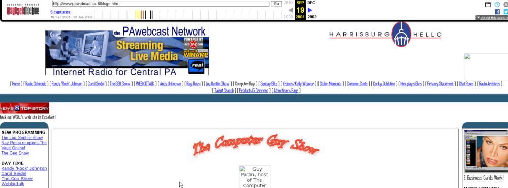 PAwebcast Network - I began an internet radio network back when it was stone knives and bear skins....I was doing it long before anyone else - these screenshots are courtesy of the WAYBACK MACHINE. We covered the 2000 debacle election, AND the 9/11 attacks LIVE on Internet radio with much of the cubicle-market in Central, PA listened to us.