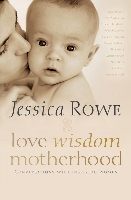 Love. Wisdom. Motherhood. - 2013 Allen & UnwinHeartwarming, inspirational, funny and revealing, Jessica Rowe interviews some of Australia's most influential women about their experience of becoming a mother. Each year, every year, new mothers face all sorts of challenges in their mothering - some expected, and many entirely surprising.Thinking about balancing children, life, relationships and work, the perennial question women pose is 'Can I have it all?' - but sometimes the truer question is, 'Can I get through this?'Discussing with eleven extraordinary women what it means to be a mother, Jessica Rowe reveals the obstacles they encountered along the way, the joys and the heartache, the myths and the realities. Featuring exceptionally honest conversations with these fascinating women-Lisa McCune, Heidi Middleton, Elizabeth Broderick, Wendy Harmer, Collette Dinnigan, Maggie Tabberer, Tina Arena, Quentin Bryce, Nova Peris, Gail Kelly, Darcey Bussell and a chapter from Jessica herself-the ultimately joyous and shared nature of the motherhood journey is revealed.With humour and great humanity, Love. Wisdom. Motherhood. is inspirational.