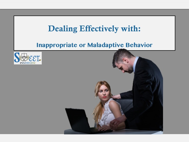 SWEET Institute Dealing Effectively with Inappropriate or Maladaptive Behavior