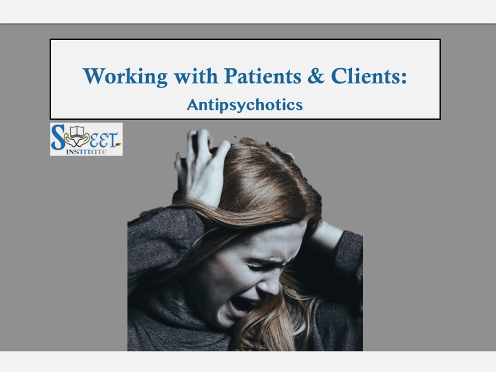SWEET Institute- Working with Patients & Clients take Antipsychotics