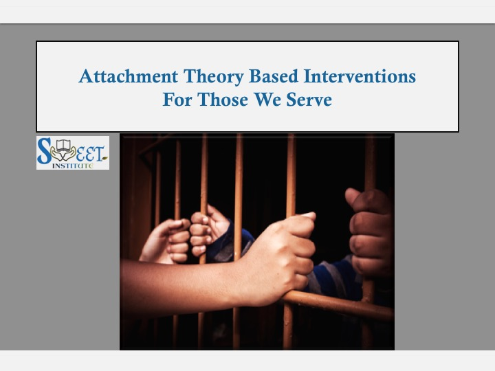 SWEET Institute ATTACHMENT THEORY BASED INTERVENTIONS FOR THOSE WE SERVE