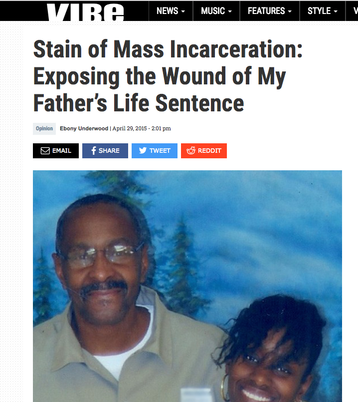 MAY 2015   Ebony Underwood, publishes an Op-Ed for   VIBE.com , THE STAIN OF MASS INCARCERATION  :   Exposing the Wound of My Father's Life Sentence