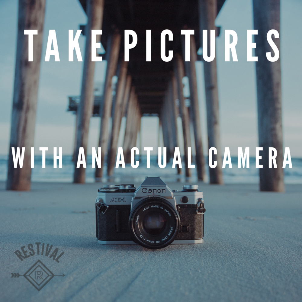Make tangible memories off the cloud. Take pictures with an actual camera.