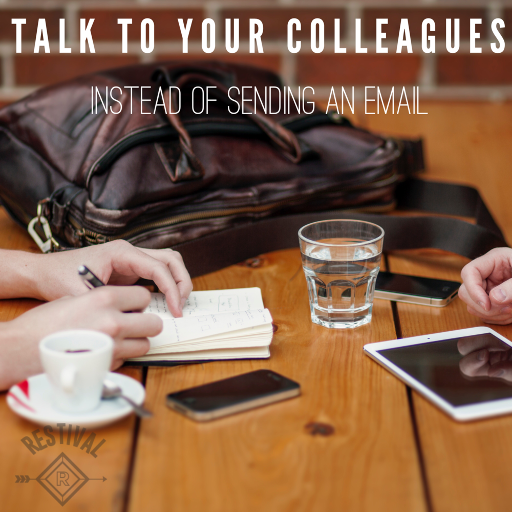 Take time to talk to your colleagues in the office. Although sending an email is often the most efficient form of communication, it's not always the most effective. Get up from your desk and have some real face-time!