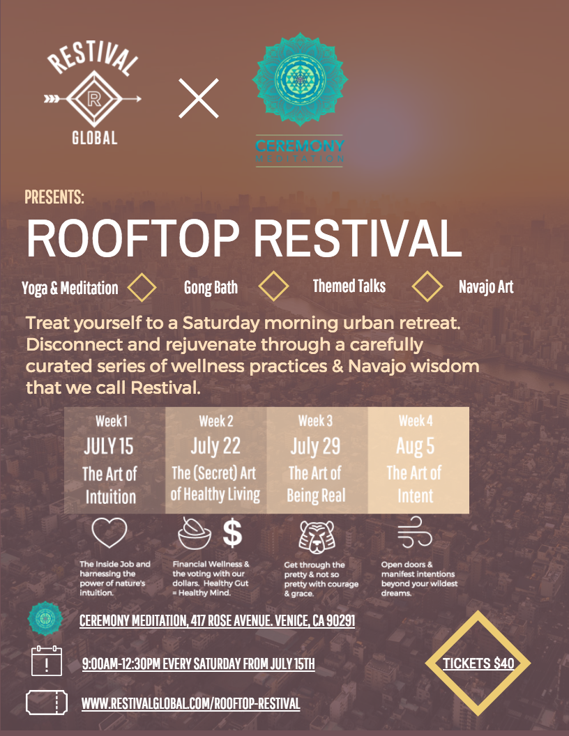 Restival is delighted to announce it's collaboration with Ceremony Meditation, Venice, California this summer. We bring a snapshot of this truly transformational experience for busy people right to your doorstep in a beautiful haven of peace for four weeks. Our three hour 'retreat' allows you to disconnect through a carefully curated series of practices that we call Restival. Rooftop Restival is a beautifully curated wellness experience that gives your body a much needed boost, with a slice of our award-winning adventure in nature. In the weeks leading up to Restival Arizona, we want you to experience the future of wellness and taste what Arizona is really like (although it's almost impossible to imagine how profound it is). This little piece of Arizona magic is coming to the Zen Om Garden at Ceremony,every Saturday morning from July 15 through to August 3rd. Our founder, Caroline and a conscious collective,together with our Navajo friends immerse you in a morning's Restival. Priced at $40, 9:30am-1:00pm - a morning of rejuvenation with incredible collaborators. Here's how it works…. Every Week Navajo art and how the world is viewed through Navajo eyes. Sun salutations, Navajo style. Restival Yoga Debbie Lash takes a beautiful restorative yoga practice releasing energy and leaving stress behind with her personal touch and healing hands. Sound Bath Let Kundalini teacher Dr Simran, guide you on a inspirational vibration sealing gong fusion. Shaktipat Meditation & Yoga Nidra Uma is empowered to give Shaktipat, a powerful meditation. Yoga Nidra is the deepest possible states of relaxation while still maintaining full consciousness. The Road to Restival by the founder, Caroline Jones The story of Restival and why Wellness Festival is needed today more than ever.  A series of The Art of....Workshops, every week a different theme: 15th July: The Art of Intuition Imagine our lives if we had the ability to dis-identify with the mind? How we learned to listen to nature rather