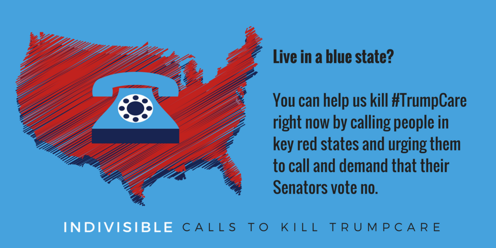 Live in a blue state? You can help us kill #TrumpCare right now by calling people in key red states and urging them to call and demand that their Senators vote no.