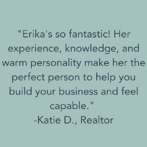 Erika's so fantastic! Her experience, knowledge, warm personality make her the perfect person to help you build your business and feel capable. -Katie D., Realtor (1).png