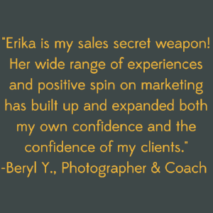 Erika is my sales secret weapon! Her wide range of experiences and positive spin on marketing has built up and expanded both my own confidence and the confidence of my clients..png