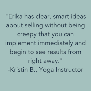 Erika has clear, smart ideas about selling without being creepy that you can implement immediately and begin to see results from right away..png