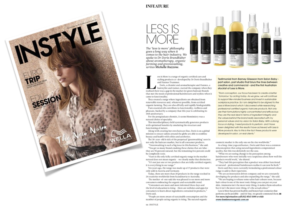 "INSTYLE Australia November/December 2017  Testimonial from Barney Gleeson from Salon Baby - part salon, part studio that blurs the lines between creative and commercial - and the first Australian stockist of Less is More.   ""From conception, our focus has been to create a better tomorrow' by acting today. As we grow, we will continue to support like-minded business and invest in sustainable workplace practice. So I am delighted to be aligned to the Less is More brand which I discovered while researching professional certified organic haircare products. Not only are their formulations highly concentrated and efficacious they are the real deal in terms of ingredient integrity and the values behind the brand really resonated with my personal values and my vision for Salon Baby. With a strong focus on styling, I need products to perform and I have been delighted with the results I have achieved with Less is More products. Key to this is the fact these products were developed in salon, on real clients."""