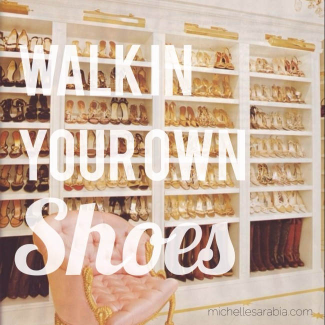 Walk in your own shoes