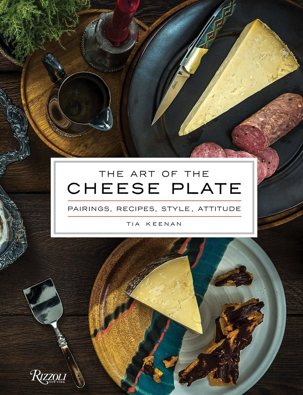 The Art of the Cheese Plate Pairings Recipes Style Attitude by Tia Keenan