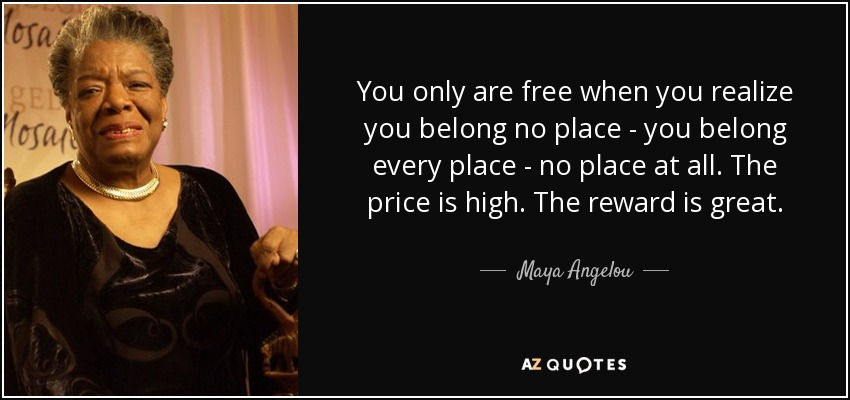 quote-you-only-are-free-when-you-realize-you-belong-no-place-you-belong-every-place-no-place-maya-angelou-55-68-30.jpg