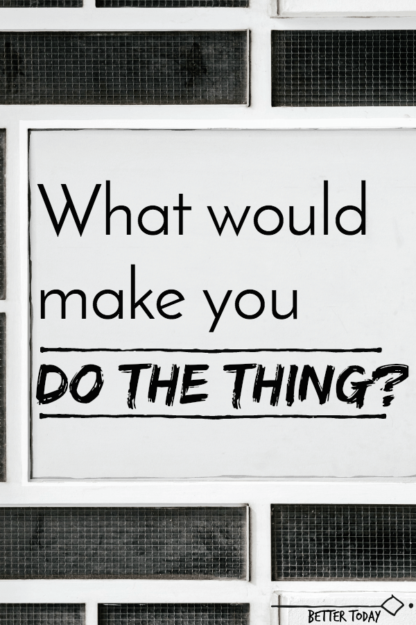 "Getting stuff done - ""What would make you do the thing"""