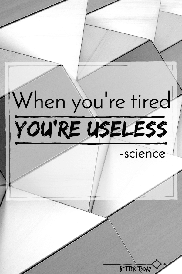 when you're tired you're useless