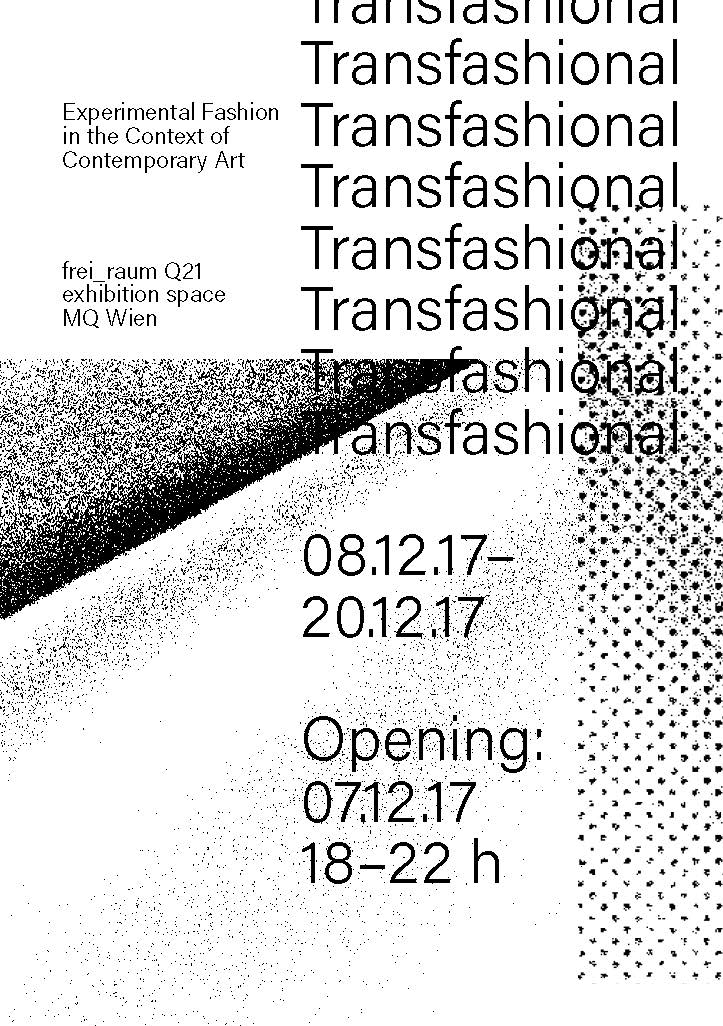 Transfashional - MuseumsQuartier Wienfrei_raum Q21 exhibition spaceExhibition Opening: Thursday, 7th December 2017 at 7 p.m.Duration: 8. – 20. 12.17, 13-20 h.Opening: 7.12., 18-22 h.Artists & designers: Manora Auersperg & Konrad Strutz, Anna-Sophie Berger, Christina Dörfler-Raab & Jasmin Schaitl, Lisa Edi, Afra Kirchdorfer, Kate Langrish-Smith, Maximilian Mauracher, Ana Rajčević, Anna Schwarz, Lara Torres, Janusz Noniewicz, Dominika Wirkowska, Wojciech Małolepszy, Robert Pludra, Fashion and Product Design departments of the Academy of Fine Arts in Warsaw, Margarita Slepakova, Clemens FiechterCurated by: Dobrila Denegri