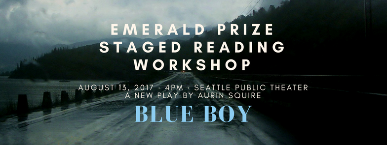 """It's time. Seattle Public Theater invites you to be a part of our first staged reading of Aurin Squire's Blue Boy on August 13, 2017, at 4:00pm. Squire is the first recipient of our Emerald Prize: a biennial $10,000 award created to amplify the Pacific Northwest's voice in national conversations and concerns. In 2016, a 10 person Invitation Committee of nationally recognized new play professionals submitted 5 names of established or up-and-coming playwrights with the condition that five of those three must identify as either a female, a person of color, a member of the LGBTQ community, a resident of the Pacific Northwest, or any intersection thereof. 50 playwrights participated in a blind, highly competitive reviewal process, and we narrowed their proposals down to five finalists before announcing Squire as the winner earlier this year! We awarded Squire $10,000 to write his play, Blue Boy, which is under option for a full production as part of our 2018-19 Season. August's staged reading is the first step in Blue Boy's development, will be open to the public at no cost, and concludes with a brief audience talk-back. Your presence in the room, as a supporter of Seattle Public Theater, is important to us. We want you there, and we want to make it as easy as possible to guarantee that you get a seat. To register, visit our event page on Eventbrite and RSVP today! ABOUT BLUE BOY Blue Boy examines the roles of several characters involved in the case of a 12-year-old boy who overdoses on Oxycotin in rural Washington. """"I always wanted to write something that showed the vibrancy, humor, pathos, and complexity of the 'other America',"""" Squire tells us. """"I grew up in a working class family in a working class area. In this 'other America', local towns have imploded, crime is rampant and biggest industry is drugs."""" We'll work with Squire to develop this complex story into a dynamic piece of theater that asks what happens to this other America when systems —be it healthcare or ed"""