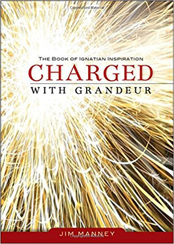 Charged with Grandeur: The Book of Ignatian Inspiration by Jim Manney