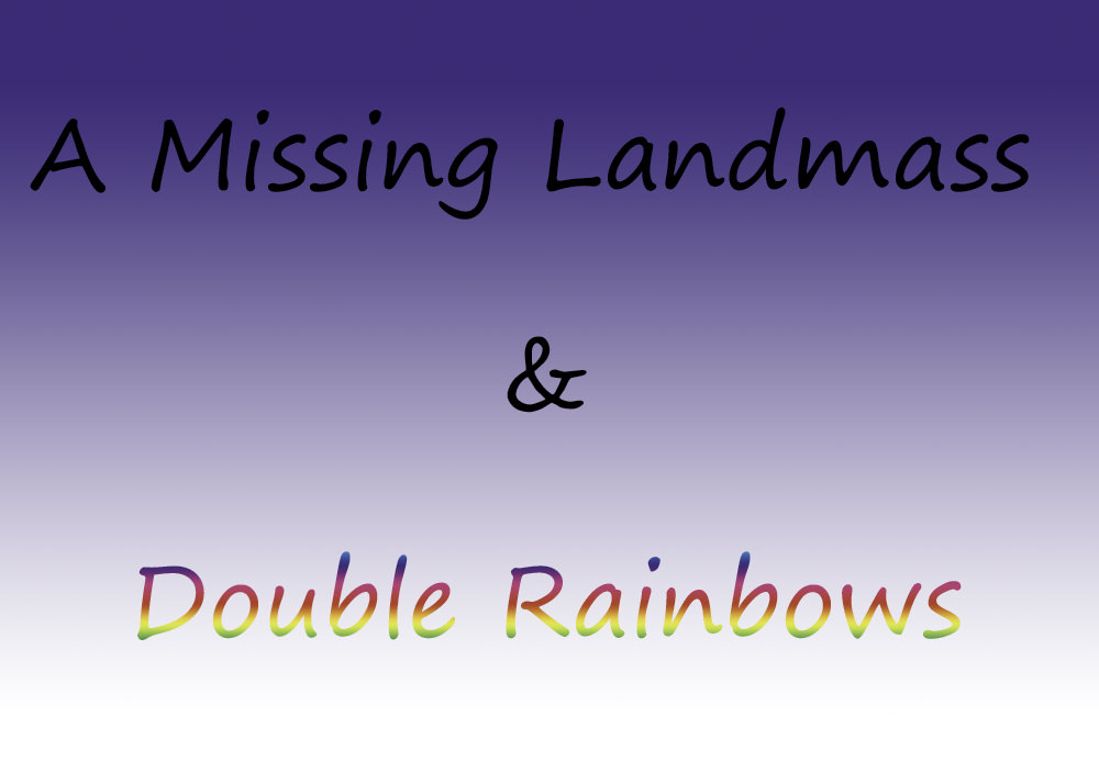 A Missing Landmass & Double Rainbows