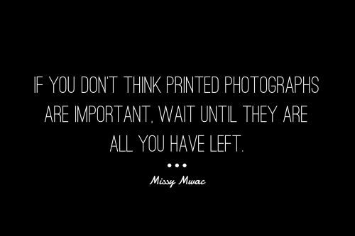 If you don't think printed photographs are important, wait until they are all you have left.