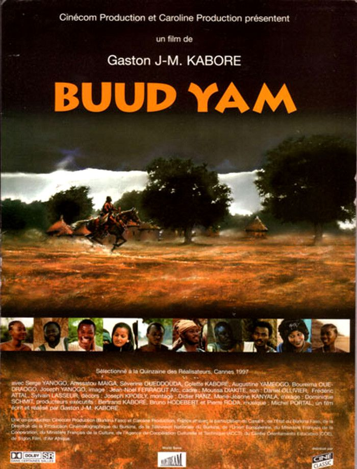 "Buud Yam  (1997)  The most popular Burkinabé film ever, the historical drama  Buud Yam  is a sequel to an earlier film,  Wend Kuuni  (1982). In  Buud Yam , Wend Kuuni is accused of using sorcery against his adopted sister, causing her to fall ill. To both save his sister and clear his name, Kuuni sets out to find a powerful healer that uses the legendary ""lion's herbs"". Along the way, the adopted Kuuni learns about his own history and roots.  Buud Yamme  was shown at the 1997 Cannes Film Festival and premiered in North America at the Toronto International Film Festival.  Buud Yamme  also won the Etalon de Yennage (the Grand Prize) at Burkina Faso's own film festival, FESPACO."