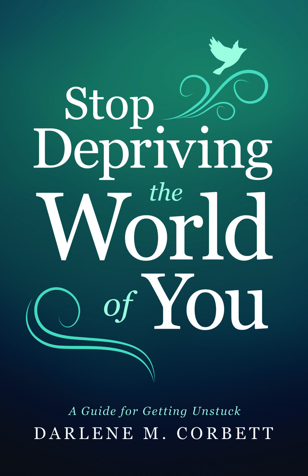 Stop Depriving the World of You - By Darlene M. Corbett