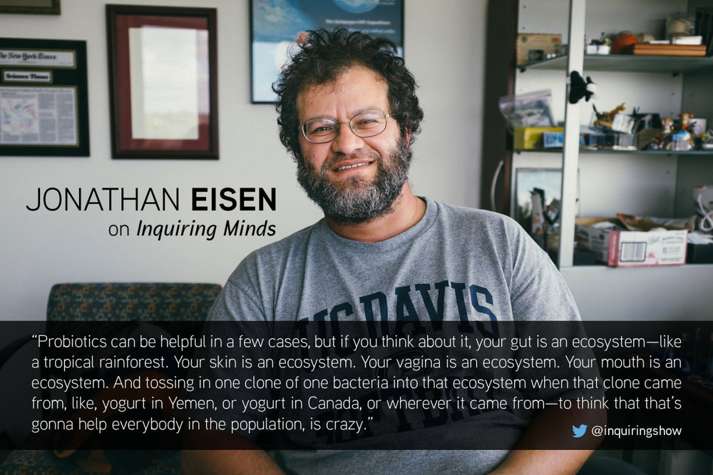 On our show this week evolutionary biologist  Jonathan Eisen  explains why ‎probiotics‬ probably aren't the cure-all you want them to be.   Listen here .