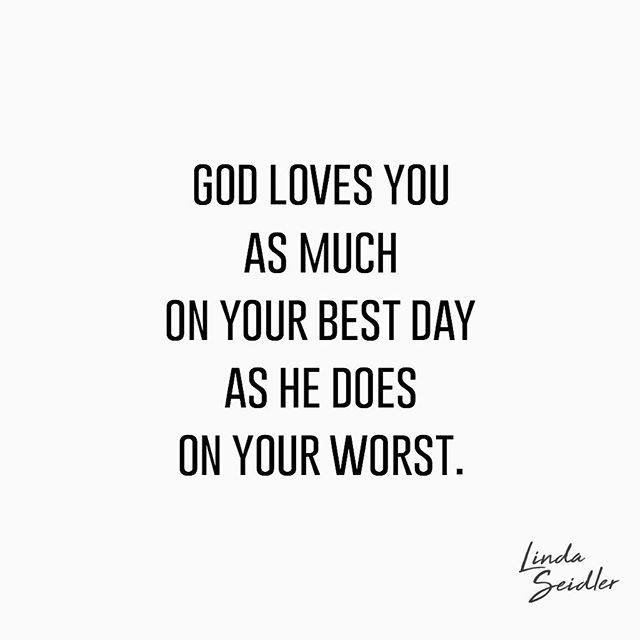 God loves you as much on your best day as he does on your worst. . He doesn't reach out more when you're happy and content. And he doesn't withdraw more when you're fickle and mean. . He just loves you. No matter who you are. No matter what crazy thing you've done. No matter where you've been. . He just loves you. Period. . #quotes #quote #qotd #quotestoliveby #lindaseidlerdaily #love #forgiveness #God
