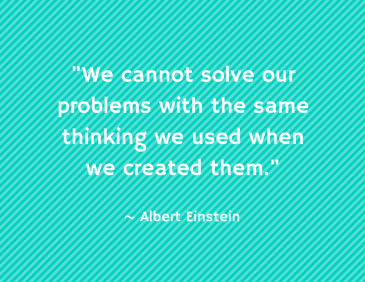 -We cannot solve our problems with the same thinking we used when we created them.-.png