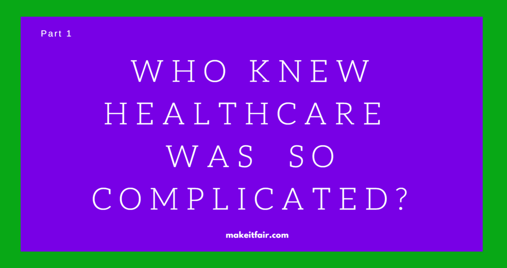 Make It Fair - Who Knew Healthcare Was So Complicated? PART 1