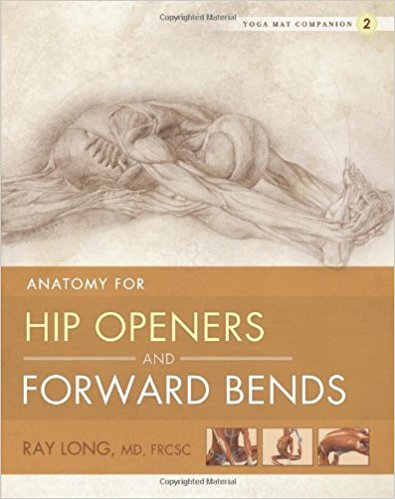 Anatomy of Hip Openers and Forward Bends,  by Ray Long   Yoga Anatomy