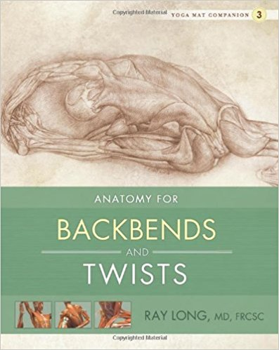 Anatomy For Backbends and Twists,  by Ray Long   Yoga Anatomy