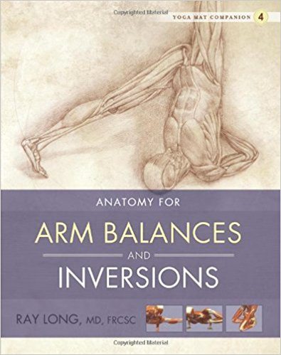 Anatomy of Arm Balances and Inversions,  by Ray Long   Yoga Anatomy