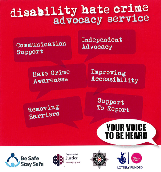 If you have been affect or are seeking advice on hate crime you can contact the be safe stay safe advocacy service on;  advocacy@leonardcheshire.orgor 02890661281
