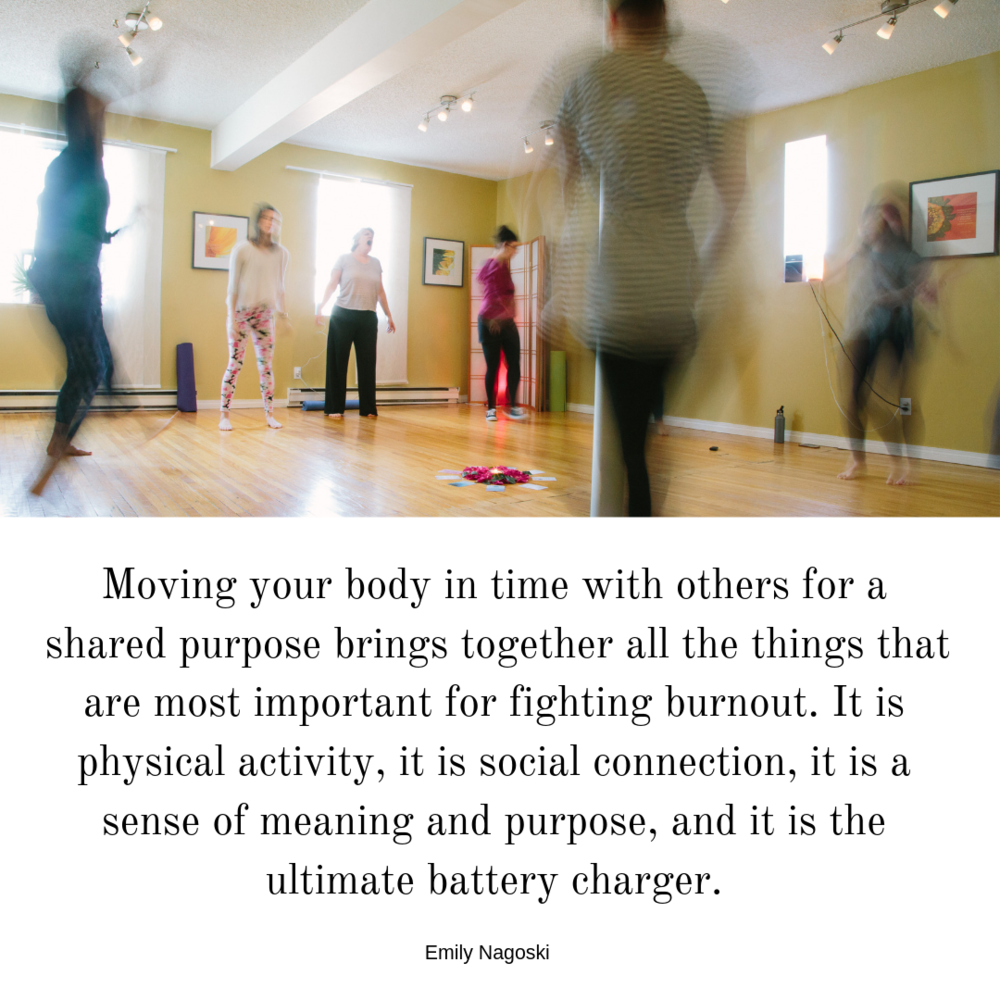 Moving your body in time with others for a shared purpose brings together all the things that are most important for fighting burnout. It is physical activity, it is social connection, it is a sense of meaning and pu-4.png