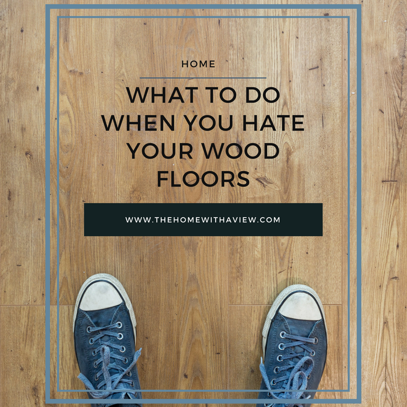 What to do When You Hate Your Wood Floors - thehomewithaview.com