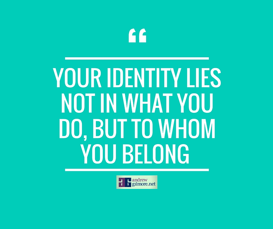 Your identity lies not in what you do, but to whom you belong..jpg