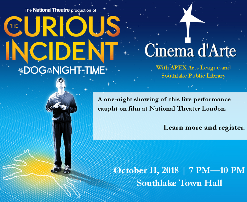Registration is open now for a one-night showing of National Theater in London's performance of The Curious Incident of the Dog in the Night-Time. This live-captured performance has astonished audiences around the world and won seven Olivier and five Tony Awards.  This event will be hosted on Thursday, October 11, 2018 at Southlake Town Hall. APEX will host a social hour prior to the screening, to include hors d'oeuvres and wine. The filmed production will begin immediately following the reception.  Registration is required and limited to ages 21& up.   Register today  .  Event Details: Thursday, October 11 | Social Hour at 6:30 PM, Film at 7:30 PM Southlake Town Hall 3rd Floor  Production Summary:  Christopher, fifteen years old, stands beside Mrs. Shears' dead dog. It has been speared with a garden fork, it is seven minutes after midnight and Christopher is under suspicion. He records each fact in the book he is writing to solve the mystery of who murdered Wellington. He has an extraordinary brain, exceptional at maths while ill-equipped to interpret everyday life. He has never ventured alone beyond the end of his road, he detests being touched and he distrusts strangers. But his detective work, forbidden by his father, takes him on a frightening journey that upturns his world.
