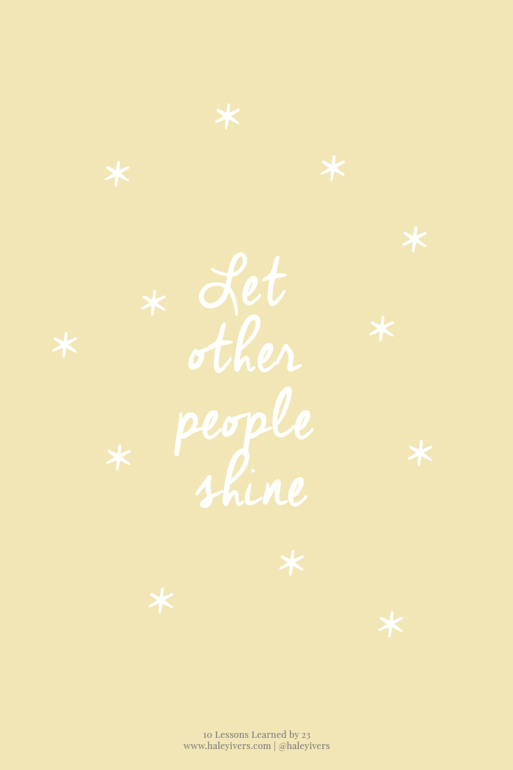 10 Lessons Learned by 23 | Let other people shine.