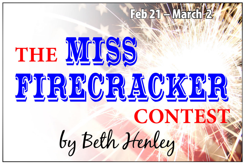 The Miss Firecracker Contest - Screenplay byBeth HenleyFebruary 21-24, 27 & 28 and March 1 & 2, 2019